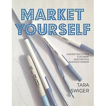 Market Yourself A Marketing System for Smart and Creative Business Owners by Swiger & Tara