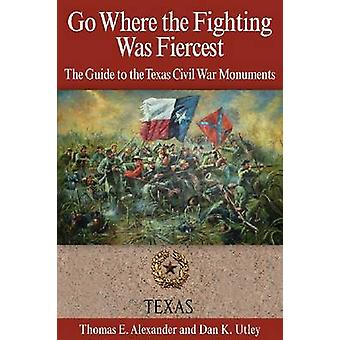 Go Where the Fighting Was Fiercest The Guide to the Texas Civil War Monuments by Alexander & Thomas E.