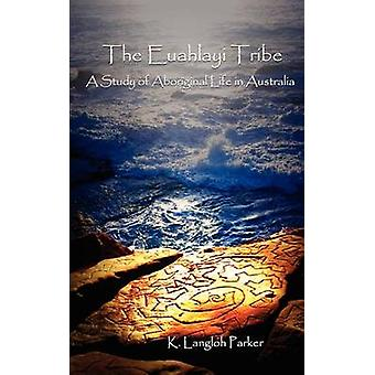 The Euahlayi Tribe A Study of Aboriginal Life in Australia by Langloh Parker & K.