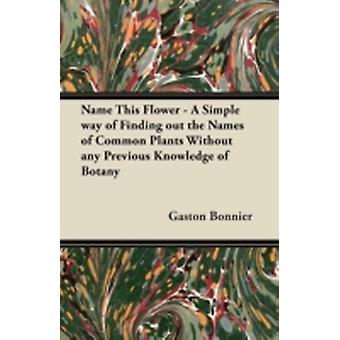 Name This Flower  A Simple way of Finding out the Names of Common Plants Without any Previous Knowledge of Botany by Bonnier & Gaston