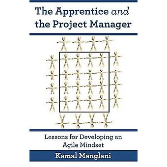 The Apprentice and the Project Manager Lessons for Developing an Agile Mindset by Manglani & Kamal