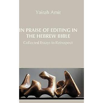In Praise of Editing in the Hebrew Bible Collected Essays in Retrospect by Amit & Yairah