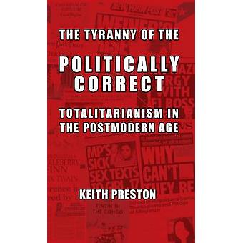 The Tyranny of the Politically Correct Totalitarianism in the Postmodern Age by Preston & Keith