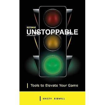 Becoming Unstoppable Tools to Elevate Your Game by Bidwill & Kristy