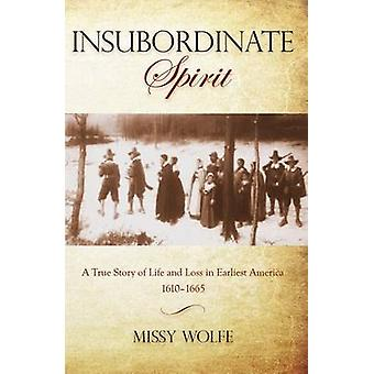 Insubordinate Spirit A True Story Of Life And Loss In Earliest America 16101665 First Edition by Wolfe & Missy