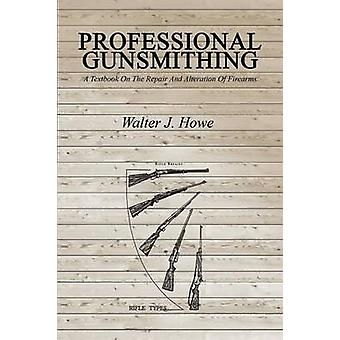 Professional Gunsmithing A Textbook On The Repair And Alteration Of Firearms by Howe & Walter J.