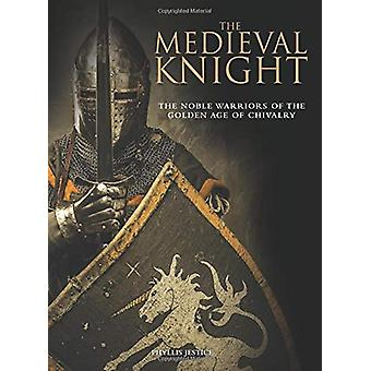 The Medieval Knight - The Noble Warriors of the Golden Age of Chivalry