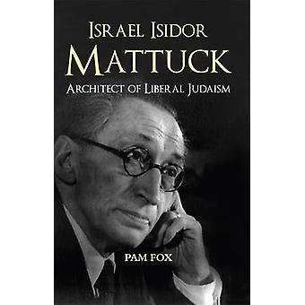 Israel Isidor Mattuck - Architect of Liberal Judaism by Pam Fox - 978
