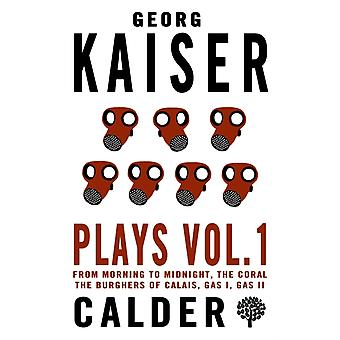 Plays Vol. 1 Georg Kaiser 1 by Georg Kaiser & Translated by B J Kenworthy & Translated by Rex Last & Translated by J M Ritchie