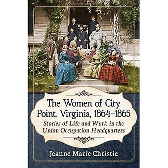 The Women of City Point, Virginia, 1864-1865: Stories� of Life and Work in the Union Occupation Headquarters
