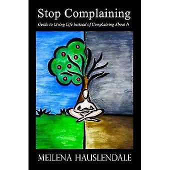 Stop Complaining - Guide to Living Life Instead of Complaining About I