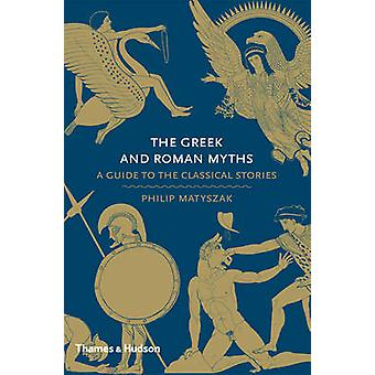 The Greek and Roman Myths - A Guide to the Classical Stories by Philip
