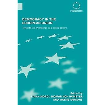 Democracy in the European Union Towards the Emergence of a Public Sphere by Giorgi & Liana