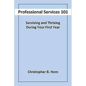 Professional Services 101 Surviving and Thriving During Your First Year by Horn & Christopher B