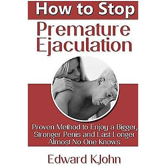 How to Stop Premature Ejaculation Proven Method to Enjoy a Bigger Stronger Penis and Last Longer in Bed Almost No One Knows by K.John & Edward