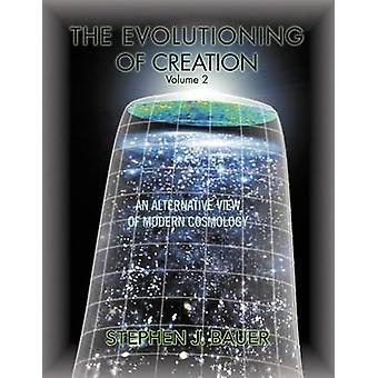 The Evolutioning of Creation  Volume 2 An Alternative View of Modern Cosmology by Bauer & Stephen J.