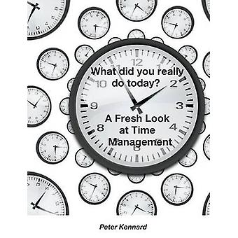 What Did You Really Do Today  A Fresh Look At Time Management by Kennard & Peter