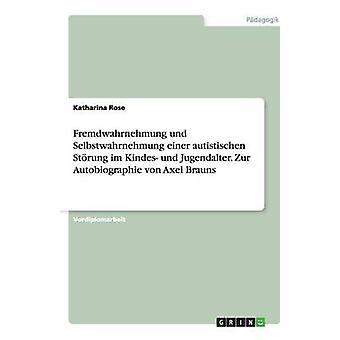 Fremdwahrnehmung Und Selbstwahrnehmung Einer Autistischen Strung Im Überraschungsgast Und Jugendalter. Zur Autobiographie von Axel Brauns von Rose & Katharina