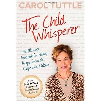 The Child Whisperer - Ultimate Handbook for Raising Happy Successful b