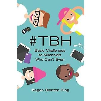 #tbh - Basic Challenges to Millennials Who Can't Even by Regan Blanton