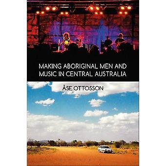 Making Aboriginal Men and Music in Central Australia by Ottosson & se