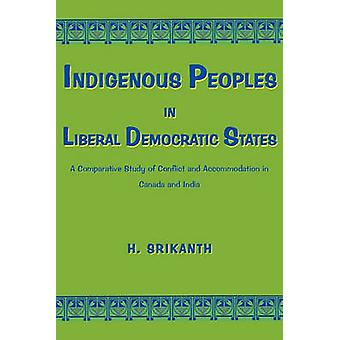 Indigenous Peoples in Liberal Democratic States A Comparative Study of Conflict and Accommodation in Canada and India by Srikanth & H.
