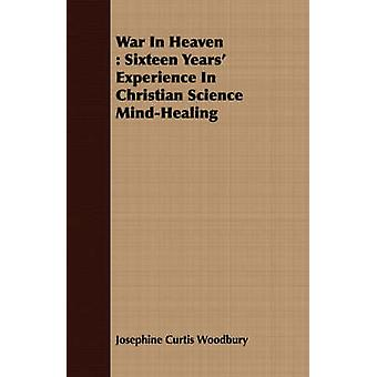 War In Heaven  Sixteen Years Experience In Christian Science MindHealing by Woodbury & Josephine Curtis