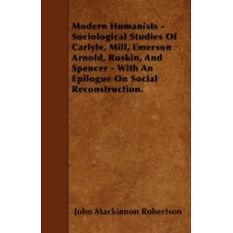 Modern Humanists  Sociological Studies Of Carlyle Mill Emerson Arnold Ruskin And Spencer  With An Epilogue On Social Reconstruction. by Robertson & John Mackinnon