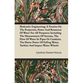 Hydraulic Engineering A Treatise on the Properties Power and Resources of Water for All Purposes Including the Measurement of Streams the Flow of by Hiscox & Gardner Dexter