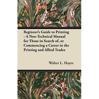 Beginners Guide to Printing  A NonTechnical Manual for Those in Search of or Commencing a Career in the Printing and Allied Trades by Hayes & Walter L.