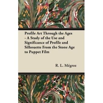 Profile Art Through the Ages  A Study of the Use and Significance of Profile and Silhouette From the Stone Age to Puppet Film by Mgroz & R. L.
