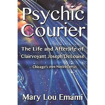Psychic Courier The Life and After Life of Clairvoyant Joseph DeLouise ...Chicagos own Nostradamus by Emami & Mary Lou