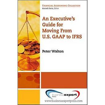 An Executives Guide for Moving from Us GAAP to Ifrs by Walton & Peter