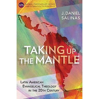Taking Up the Mantle Latin American Evangelical Theology in the 20th Century by Salinas & J. Daniel