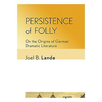 Persistence of Folly  On the Origins of German Dramatic Literature by Joel B Lande
