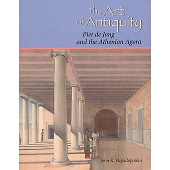 The Art of Antiquity - Piet De Jong and the Athenian Agora by John K.
