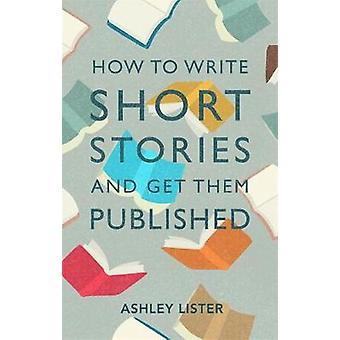 How to Write Short Stories and Get Them Published by Ashley Lister -