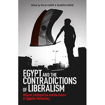 Egypt and the Contradictions of Liberalism  Illiberal Intelligentsia and the Future of Egyptian Democracy by Dalia F Fahmy & Daanish Faruqi