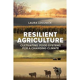 Resilient Agriculture  Cultivating Food Systems for a Changing Climate by Laura Lengnick