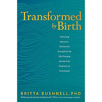Transformed by Birth - Cultivating Openness - Resilience - and Strengt