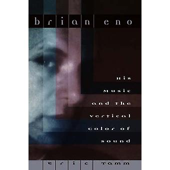 Brian Eno  His Music And The Vertical Color Of Sound by Eric Tamm