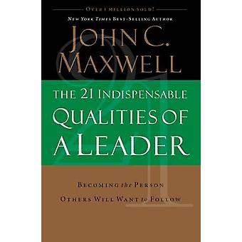 The 21 Indispensable Qualities of a Leader  Becoming the Person Others Will Want to Follow by John C Maxwell