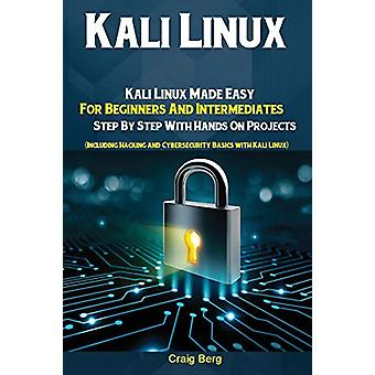 Kali Linux - Kali Linux Made Easy For Beginners And Intermediates; Ste