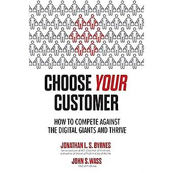 Choose Your Customer How to Compete Against the Digital Giants and Thrive by Jonathan ByrnesJohn Wass