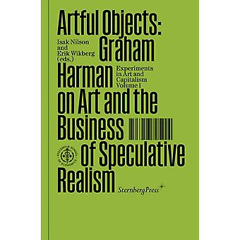 Artful Objects Graham Harman on Art and the Business of Speculative Realism by Graham Harman & Edited by Isak Nilson & Edited by Erik Wikberg