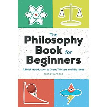 The Philosophy Book for Beginners  A Brief Introduction to Great Thinkers and Big Ideas by Sharon Kaye