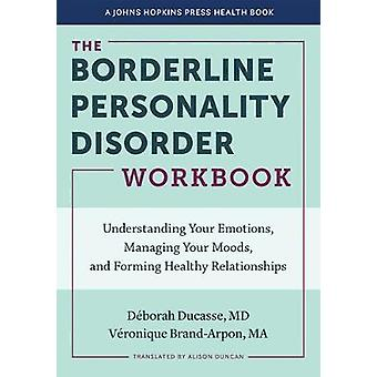 The Borderline Personality Disorder Workbook Understanding Your Emotions Managing Your Moods and Forming Healthy Relationships A Johns Hopkins Press Health Book