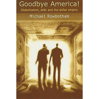 Goodbye America  Globalisation Debt and the Dollar Empire by Michael Rowbotham