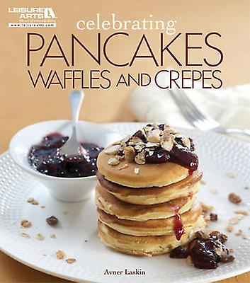 Celebrating Pancakes - Waffles and Crepes by Avner Laskin - 978160900