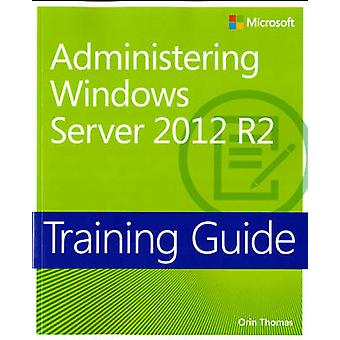 Administering Windows Server 2012 R2 - Training Guide by Orin Thomas -